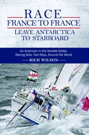 Race France To France: Leave Antarctica To Starboard - An American in the Vendée Globe, Racing Solo, Non-Stop, Around the World ebook by Rich Wilson