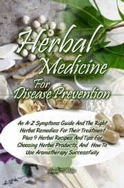 Herbal Medicine For Disease Prevention - An A-Z Symptoms Guide And The Right Herbal Remedies For Their Treatment Plus 9 Herbal Recipes And Tips For Choosing Herbal Products, And How To Use Aromatherapy Successfully ebook by Sandy T. Archer