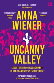 Uncanny Valley: Seduction and Disillusionment in San Francisco's Startup Scene ebook by Anna Wiener