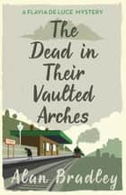The Dead in Their Vaulted Arches - A Flavia de Luce Mystery Book 6 ebook by Alan Bradley