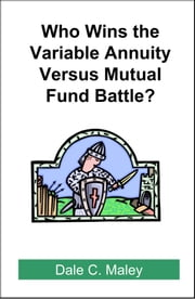 Who Wins the Variable Annuity Versus Mutual Fund Battle? ebook by Dale Maley