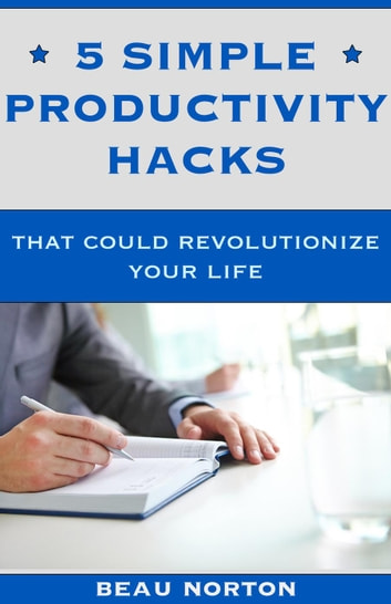 5 Simple Productivity Hacks That Could Revolutionize Your Life ebook by Beau Norton
