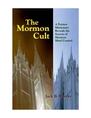 The Mormon Cult: A Former Missionary Reveals the Secrets of Mormon Mind Control ebook by Worthy, Jack B.