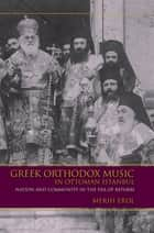 Greek Orthodox Music in Ottoman Istanbul - Nation and Community in the Era of Reform ebook by Merih Erol