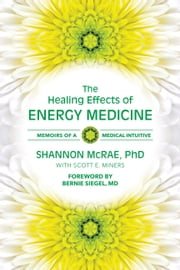 The Healing Effects of Energy Medicine - Memoirs of a Medical Intuitive ebook by Shannon McRae, PhD,Scott Miners,Bernie Siegel, MD