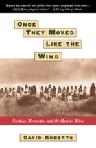 ONCE THEY MOVED LIKE THE WIND: COCHISE, GERONIMO, ebook by David Roberts