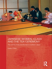 Japanese Women, Class and the Tea Ceremony - The voices of tea practitioners in northern Japan ebook by Kaeko Chiba