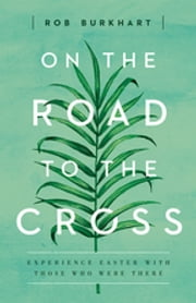 On The Road to the Cross - Experience Easter With Those Who Were There ebook by Rob Burkhart