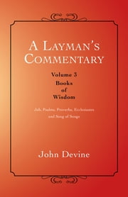A Layman's Commentary Volume 3 - Volume 3—Books of Wisdom ebook by John Devine