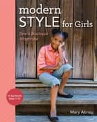 Modern Style for Girls - Sew a Boutique Wardrobe ebook by Mary Abreu