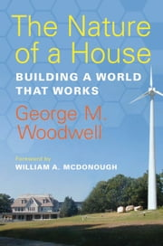 The Nature of a House - Building a World that Works ebook by George M. Woodwell