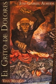 El Grito de Dolores - Viva Mexico ebook by Jose-Gabriel Almeida