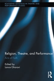 Religion, Theatre, and Performance - Acts of Faith ebook by Lance Gharavi