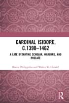 Cardinal Isidore (c.1390–1462) - A Late Byzantine Scholar, Warlord, and Prelate ebook by Marios Philippides, Walter K. Hanak