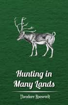 Hunting in Many Lands – The Book of the Boone and Crockett Club ebook by Theodore Roosevelt, Various