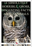 14 Absolutely Horrible, Gross, Disgusting Facts About Animals: A 15-Minute Book