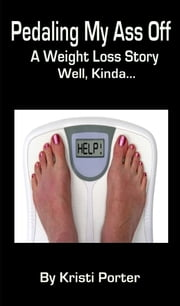 Pedaling My Ass Off: A Weight Loss Story - Well, Kinda... ebook by Kristi Porter