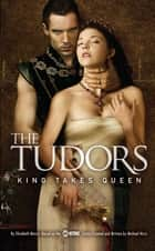 The Tudors: King Takes Queen ebook by Michael Hirst,Elizabeth Massie