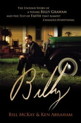 Billy - The Untold Story of a Young Billy Graham and the Test of Faith that Almost Changed Everything ebook by William Paul McKay,Ken Abraham