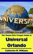 The Theme Park Trooper Guide to Universal Orlando ebook by Catherine M. Williams