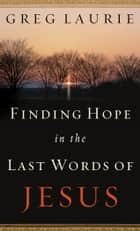 Finding Hope in the Last Words of Jesus 電子書 by Greg Laurie