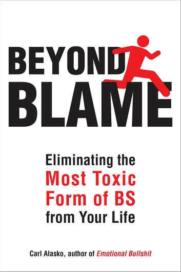 Beyond Blame - Freeing Yourself from the Most Toxic Form of Emotional Bullsh*t ebook by Carl Alasko, Ph. D.