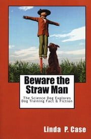 BEWARE THE STRAW MAN - THE SCIENCE DOG EXPLORES DOG TRAINING FACT AND FICTION ebook by Linda Case
