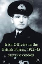 Irish Officers in the British Forces, 1922-45 ebook by Steven O'Connor