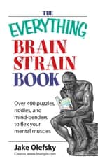 The Everything Brain Strain Book - Over 400 Puzzles, Riddles, And Mind-Benders To Flex Your Mental Muscles ebook by Jake Olefsky