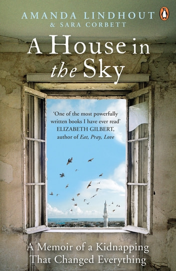 A House in the Sky - A Memoir of a Kidnapping That Changed Everything ebook by Amanda Lindhout,Sara Corbett