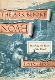 The Ark Before Noah - Decoding the Story of the Flood ebook by Irving Finkel