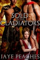 Sold to the Gladiators ebook by Jaye Peaches