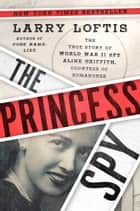 The Princess Spy - The True Story of World War II Spy Aline Griffith, Countess of Romanones ebook by Larry Loftis
