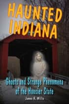Haunted Indiana ebook by James A. Willis