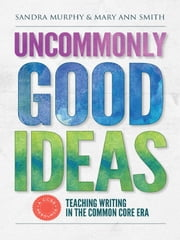 Uncommonly Good Ideas—Teaching Writing in the Common Core Era ebook by Sandra Murphy,Mary Ann Smith