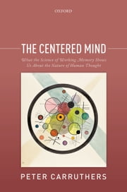 The Centered Mind: What the Science of Working Memory Shows Us About the Nature of Human Thought ebook by Peter Carruthers