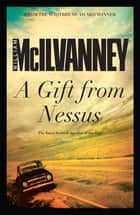 A Gift from Nessus ebook by William McIlvanney
