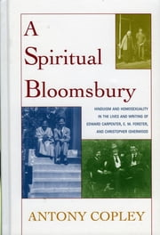 A Spiritual Bloomsbury - Hinduism and Homosexuality in the Lives and Writings of Edward Carpenter, E.M. Forster, and Christopher Isherwood ebook by Antony Copley