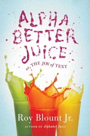 Alphabetter Juice - or, The Joy of Text ebook by Roy Blount