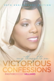My Thoughts On Victorious Confessions - 30th Anniversary Edition ebook by Pastor Bridget Hilliard