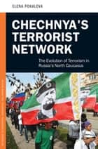 Chechnya's Terrorist Network: The Evolution of Terrorism in Russia's North Caucasus ebook by Elena Pokalova