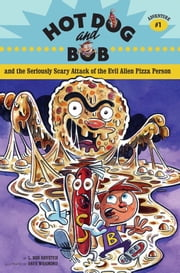 Hot Dog and Bob and the Seriously Scary Attack of the Evil Alien Pizza Person - Adventure #1 ebook by L. Bob Rovetch,Dave Whamond