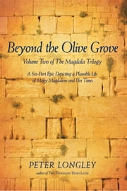 Beyond the Olive Grove - Volume Two of The Magdala Trilogy: A Six-Part Epic Depicting a Plausible Life of Mary Magdalene and Her Times ebook by PETER LONGLEY