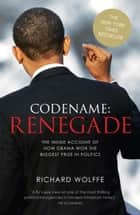 Codename: Renegade - The Inside Account of How Obama Won the Biggest Prize in Politics ebook by Richard Wolffe