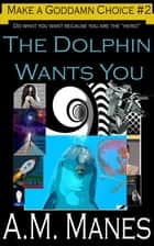 The Dolphin Wants You / Make a Goddamn Choice #2 ebook by A.M. Manes