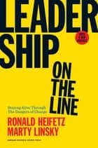 Leadership on the Line, With a New Preface - Staying Alive Through the Dangers of Change ebook by Ronald Heifetz, Marty Linsky