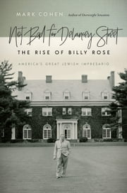 Not Bad for Delancey Street - The Rise of Billy Rose ebook by Mark Cohen