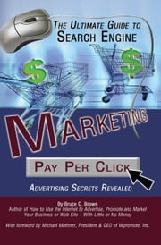 The Ultimate Guide to Search Engine Marketing: Pay Per Click Advertising Secrets Revealed ebook by Brown, Bruce C