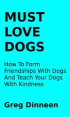 Must Love Dogs How To Form Friendships With Dogs And Teach Your Dogs With Kindness ebook by Greg Dinneen
