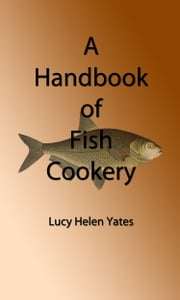 A Handbook of Fish Cookery (Illustrated Edition) ebook by Lucy Helen Yates